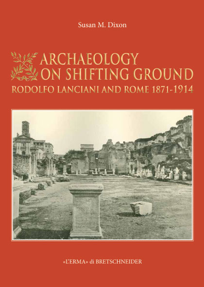 Archaeology on Shifting Ground: Rodolfo Lanciani and Rome, 1871-1914.
